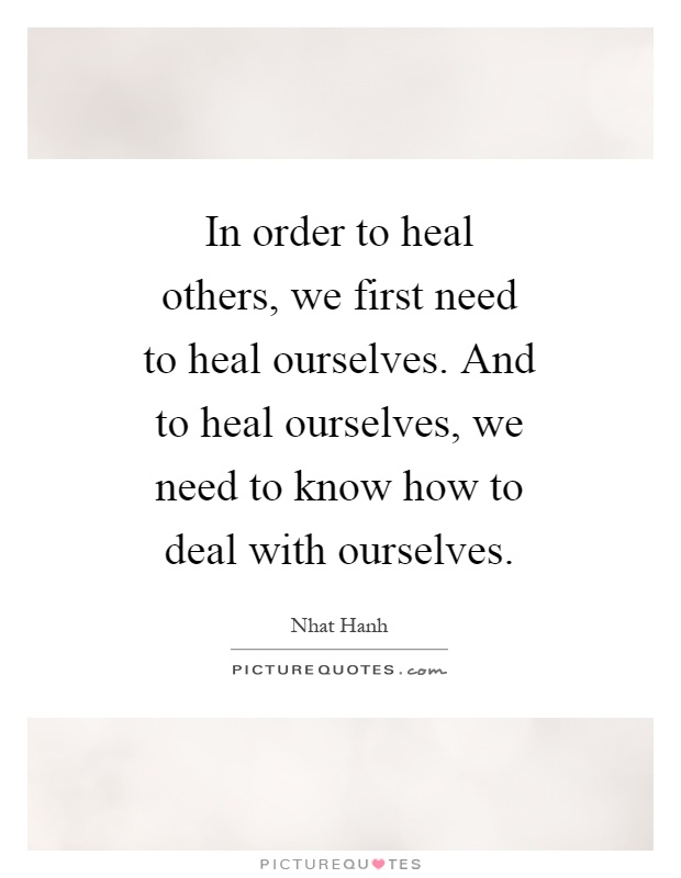 In order to heal others, we first need to heal ourselves. And to heal ourselves, we need to know how to deal with ourselves Picture Quote #1
