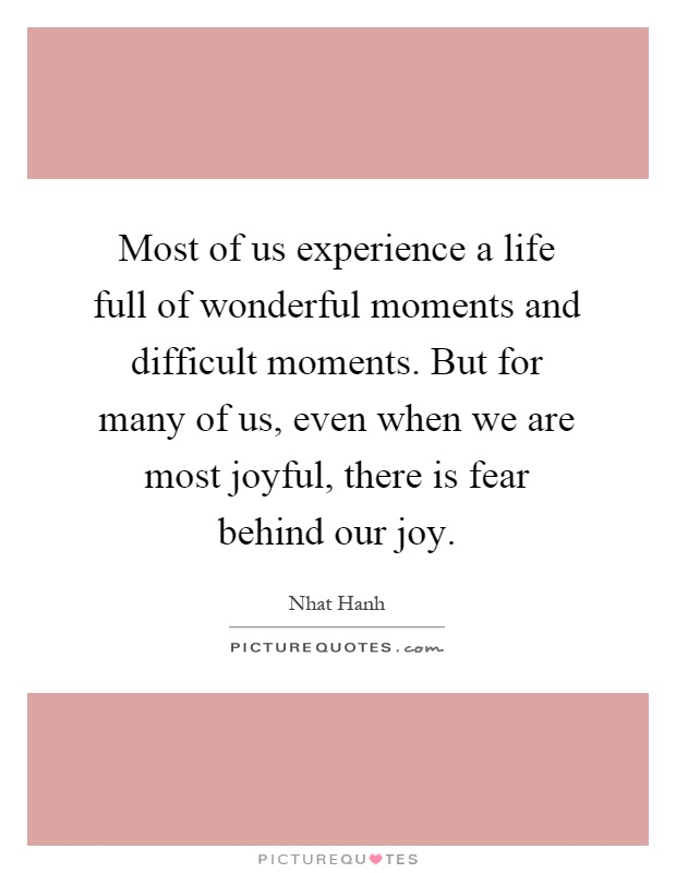 Most of us experience a life full of wonderful moments and difficult moments. But for many of us, even when we are most joyful, there is fear behind our joy Picture Quote #1