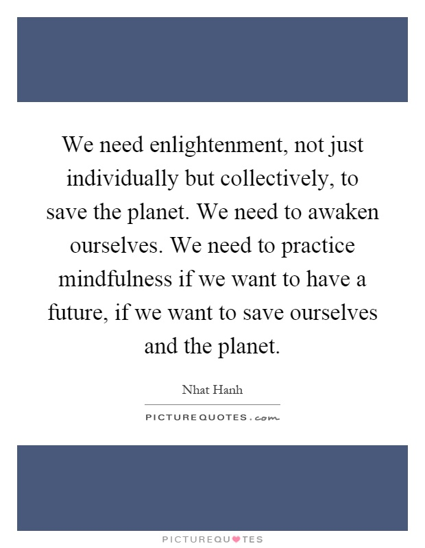 We need enlightenment, not just individually but collectively, to save the planet. We need to awaken ourselves. We need to practice mindfulness if we want to have a future, if we want to save ourselves and the planet Picture Quote #1