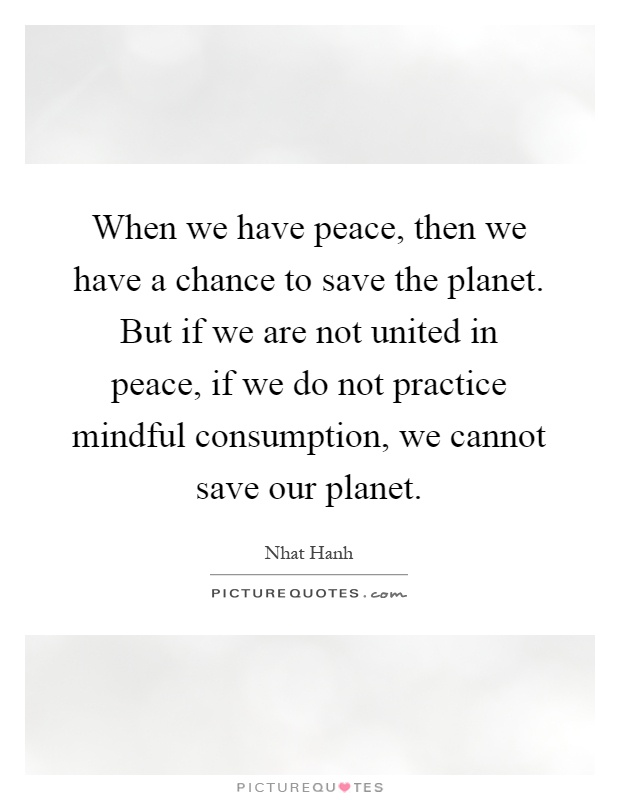 When we have peace, then we have a chance to save the planet. But if we are not united in peace, if we do not practice mindful consumption, we cannot save our planet Picture Quote #1