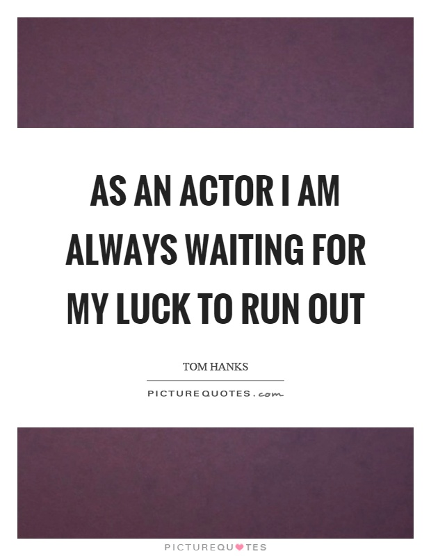 As an actor I am always waiting for my luck to run out Picture Quote #1