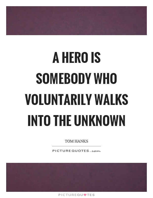 A hero is somebody who voluntarily walks into the unknown Picture Quote #1