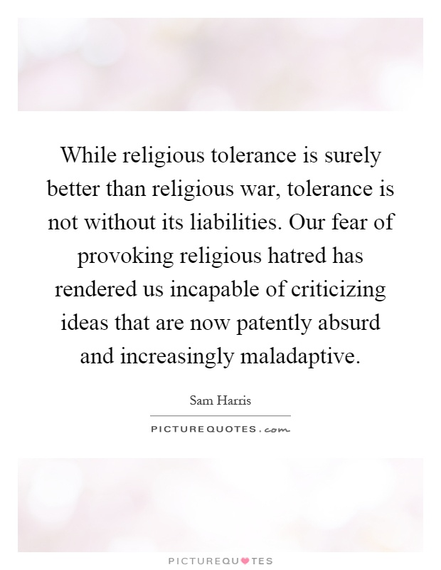 While religious tolerance is surely better than religious war, tolerance is not without its liabilities. Our fear of provoking religious hatred has rendered us incapable of criticizing ideas that are now patently absurd and increasingly maladaptive Picture Quote #1