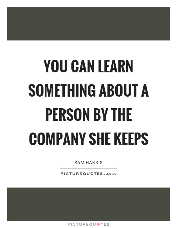 You can learn something about a person by the company she keeps Picture Quote #1