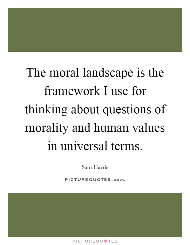 The moral landscape is the framework I use for thinking about questions of morality and human values in universal terms Picture Quote #1
