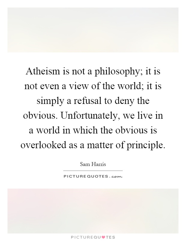 Atheism is not a philosophy; it is not even a view of the world; it is simply a refusal to deny the obvious. Unfortunately, we live in a world in which the obvious is overlooked as a matter of principle Picture Quote #1