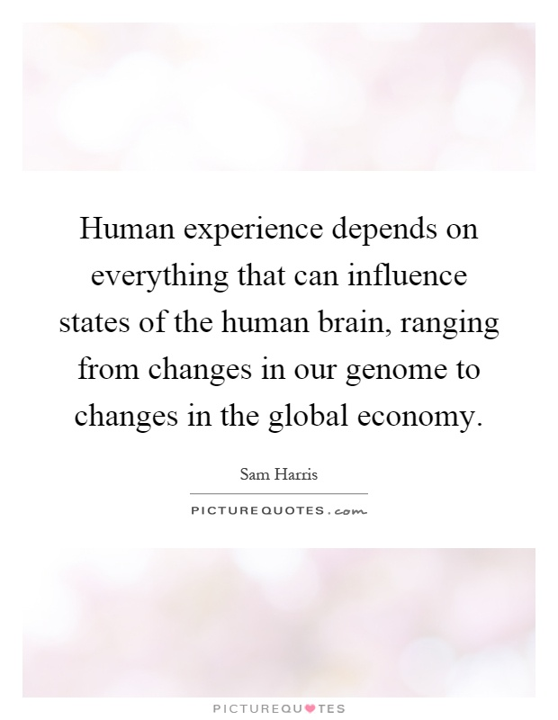 Human experience depends on everything that can influence states of the human brain, ranging from changes in our genome to changes in the global economy Picture Quote #1