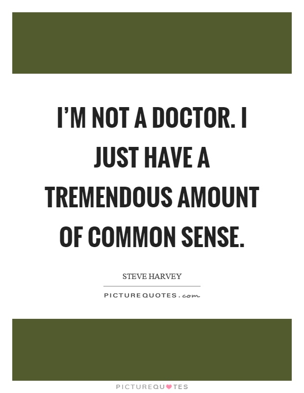 I'm not a doctor. I just have a tremendous amount of common sense Picture Quote #1