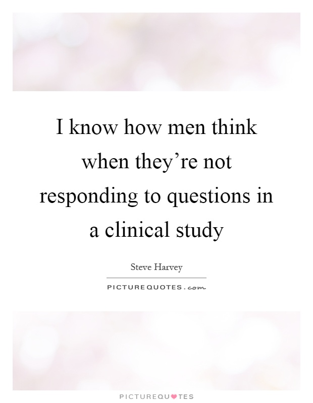 I know how men think when they're not responding to questions in a clinical study Picture Quote #1