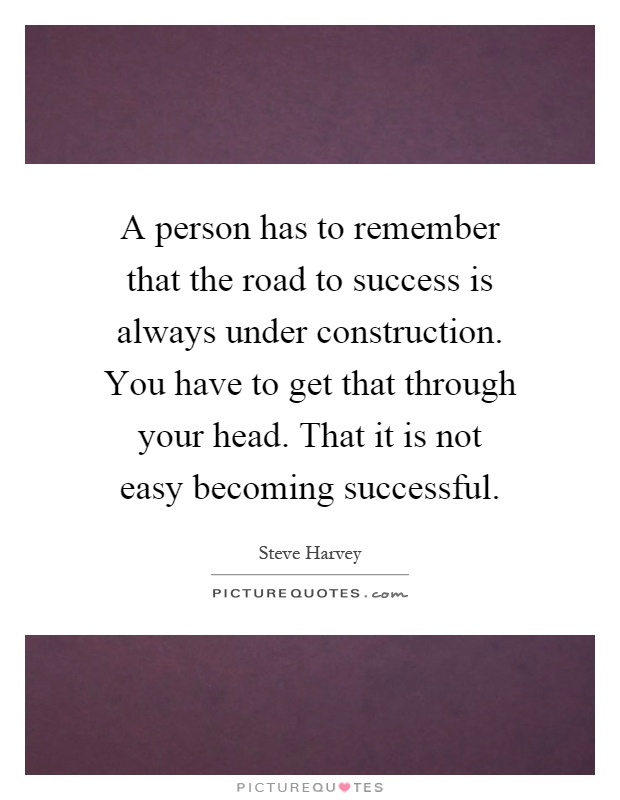 A person has to remember that the road to success is always under construction. You have to get that through your head. That it is not easy becoming successful Picture Quote #1