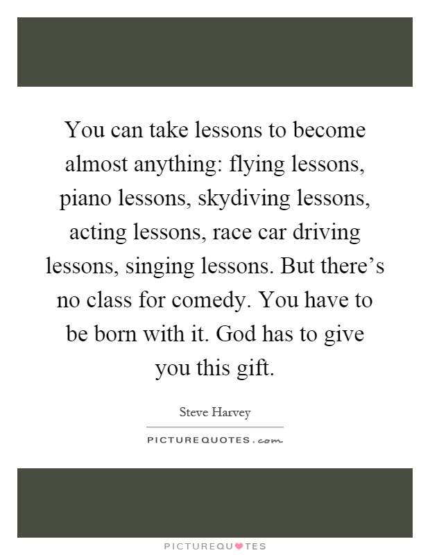 You can take lessons to become almost anything: flying lessons, piano lessons, skydiving lessons, acting lessons, race car driving lessons, singing lessons. But there's no class for comedy. You have to be born with it. God has to give you this gift Picture Quote #1