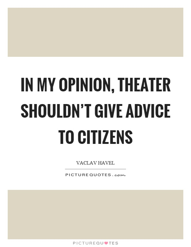 In my opinion, theater shouldn't give advice to citizens Picture Quote #1