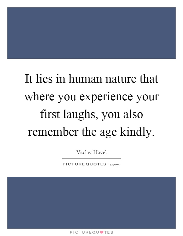 It lies in human nature that where you experience your first laughs, you also remember the age kindly Picture Quote #1