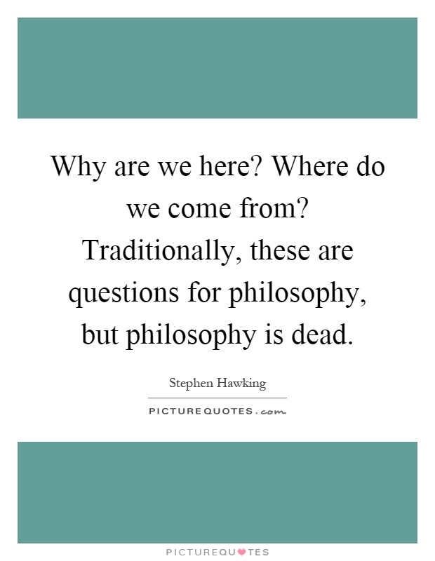 Why are we here? Where do we come from? Traditionally, these are questions for philosophy, but philosophy is dead Picture Quote #1