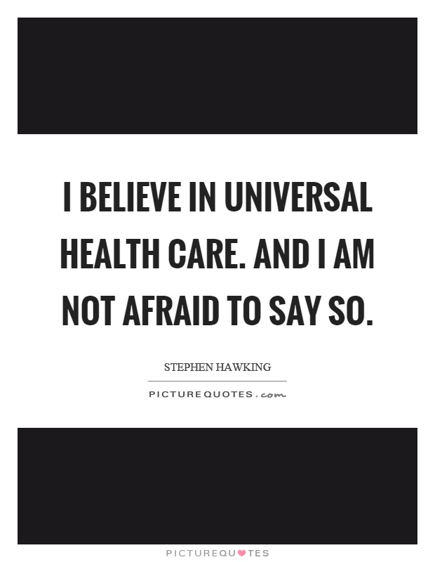I believe in universal health care. And I am not afraid to say so Picture Quote #1