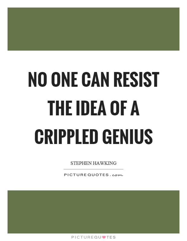No one can resist the idea of a crippled genius Picture Quote #1