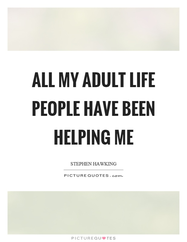 All my adult life people have been helping me Picture Quote #1