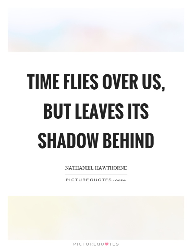 Time flies over us, but leaves its shadow behind Picture Quote #1