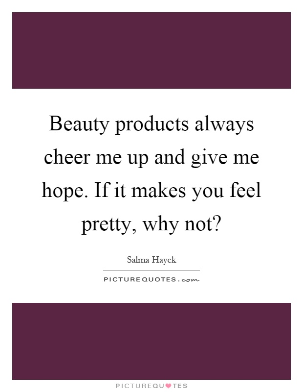 Beauty products always cheer me up and give me hope. If it makes you feel pretty, why not? Picture Quote #1