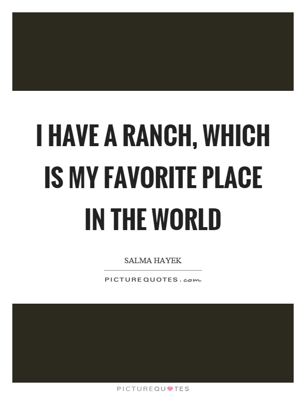 I have a ranch, which is my favorite place in the world Picture Quote #1