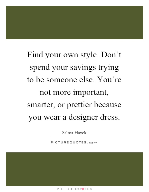 Find your own style. Don't spend your savings trying to be someone else. You're not more important, smarter, or prettier because you wear a designer dress Picture Quote #1