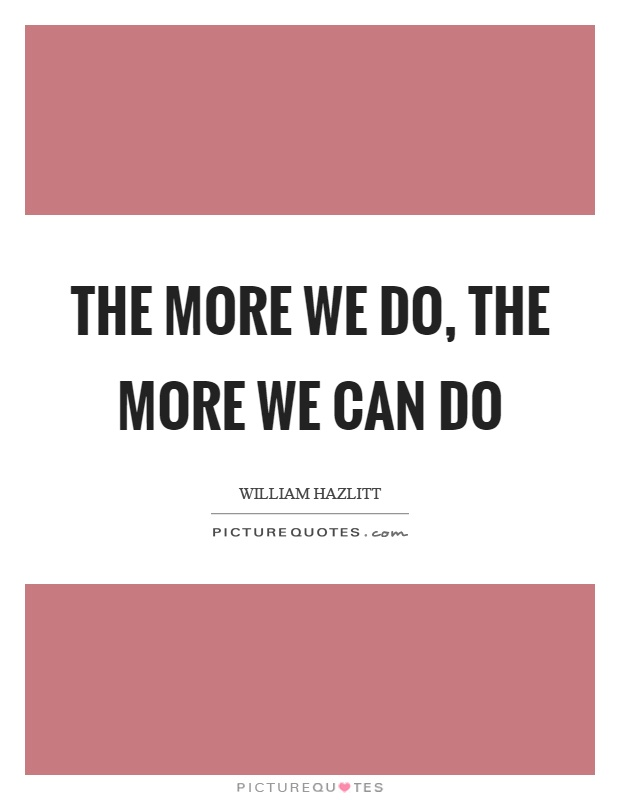 The more we do, the more we can do Picture Quote #1