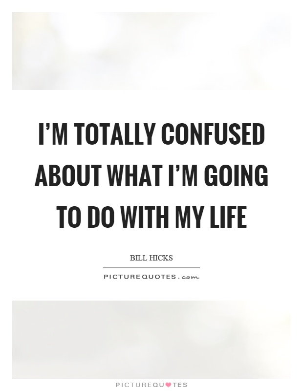 Confused About Life Quotes Adorable I'm Totally Confused About What I'm Going To Do With My Life