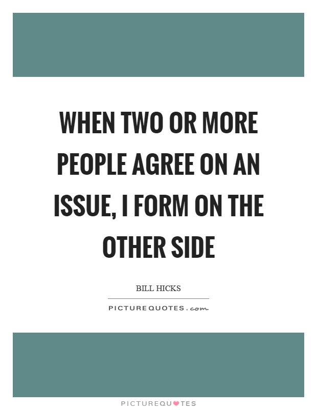 When two or more people agree on an issue, I form on the other side Picture Quote #1