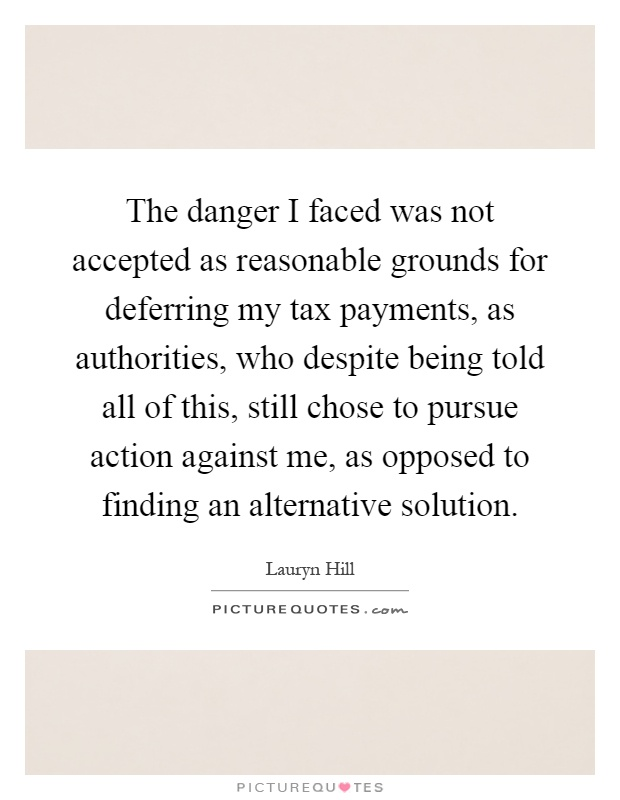 The danger I faced was not accepted as reasonable grounds for deferring my tax payments, as authorities, who despite being told all of this, still chose to pursue action against me, as opposed to finding an alternative solution Picture Quote #1