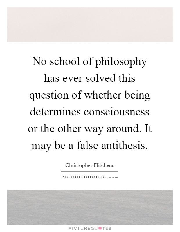 No school of philosophy has ever solved this question of whether being determines consciousness or the other way around. It may be a false antithesis Picture Quote #1
