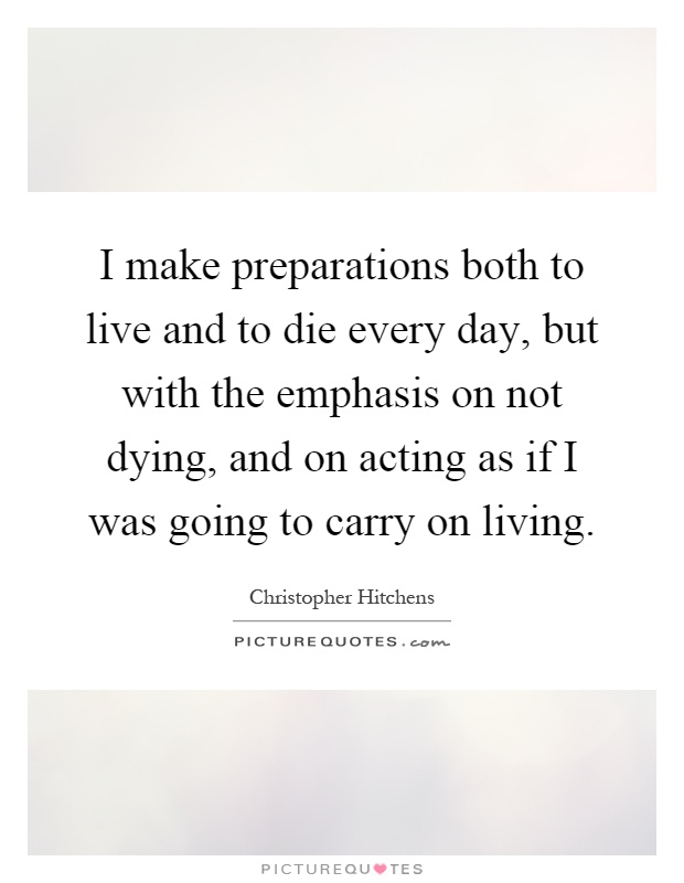 I make preparations both to live and to die every day, but with the emphasis on not dying, and on acting as if I was going to carry on living Picture Quote #1