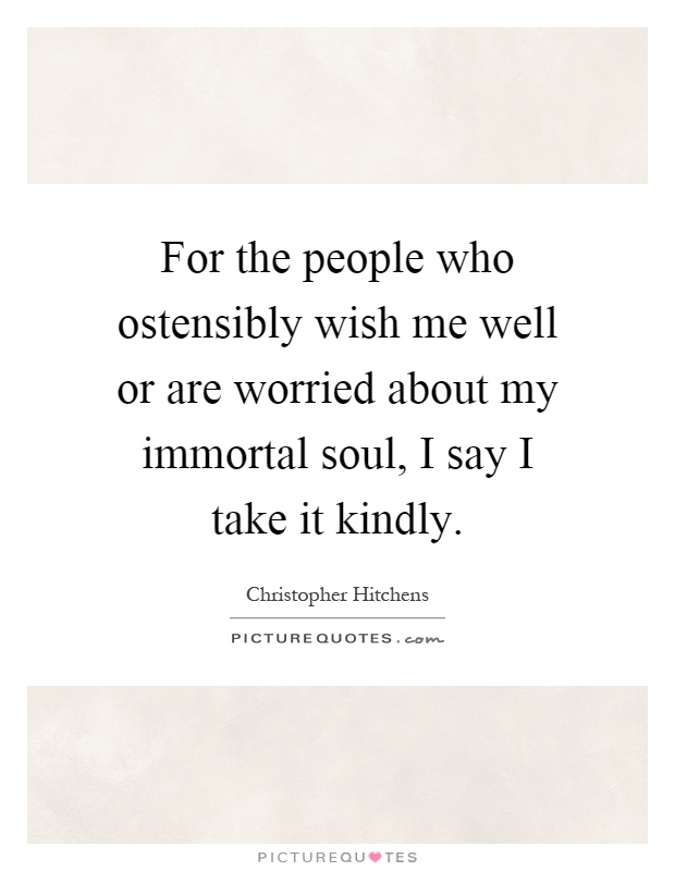 For the people who ostensibly wish me well or are worried about my immortal soul, I say I take it kindly Picture Quote #1