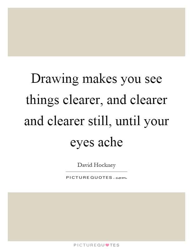 Drawing makes you see things clearer, and clearer and clearer still, until your eyes ache Picture Quote #1
