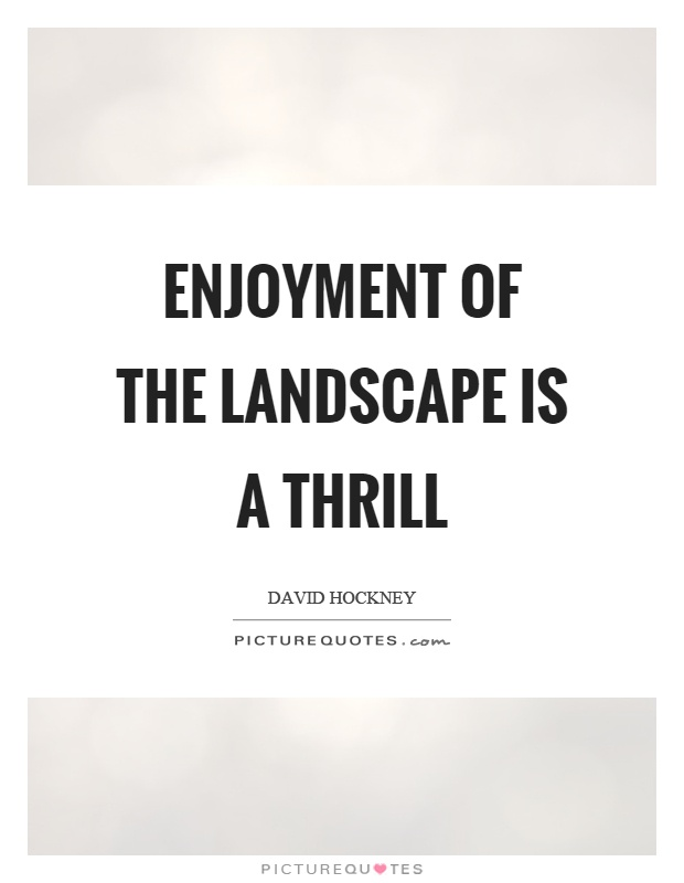 Enjoyment of the landscape is a thrill Picture Quote #1
