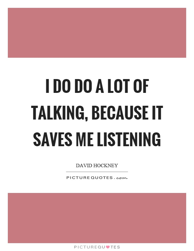 I do do a lot of talking, because it saves me listening Picture Quote #1
