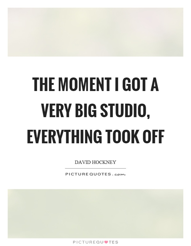 The moment I got a very big studio, everything took off Picture Quote #1