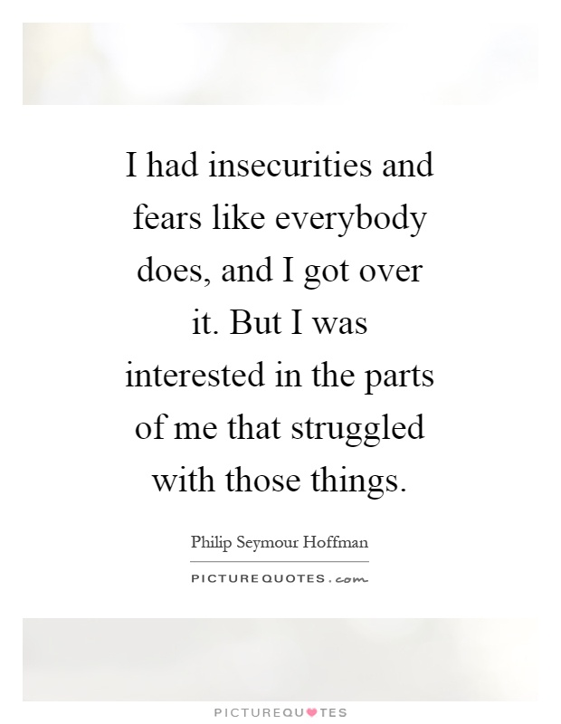 I had insecurities and fears like everybody does, and I got over it. But I was interested in the parts of me that struggled with those things Picture Quote #1