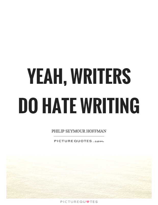 Yeah, writers do hate writing Picture Quote #1