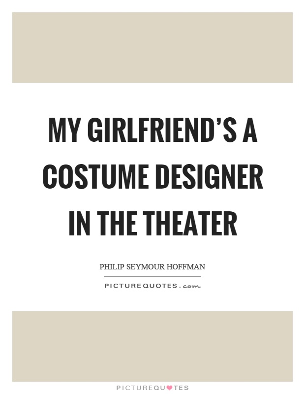 My girlfriend's a costume designer in the theater Picture Quote #1