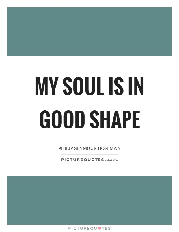 My soul is in good shape Picture Quote #1