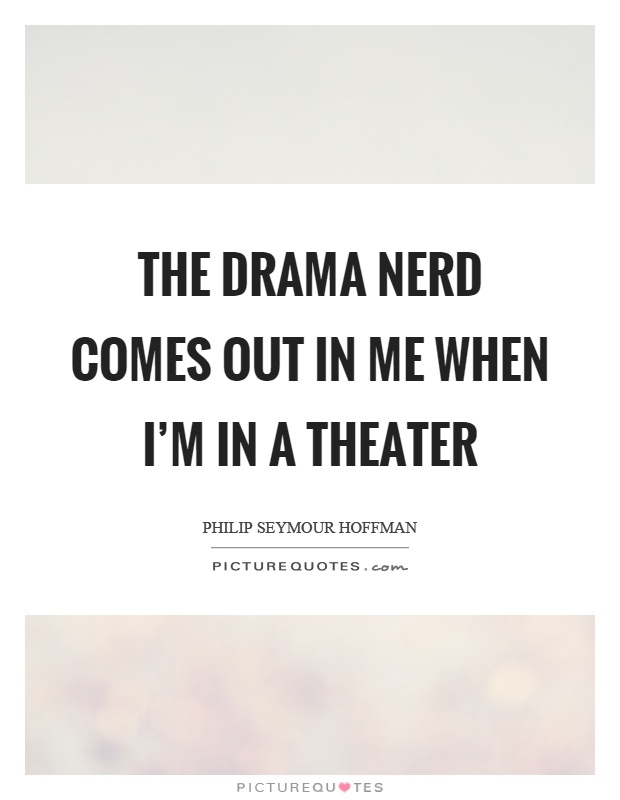 The drama nerd comes out in me when I'm in a theater Picture Quote #1