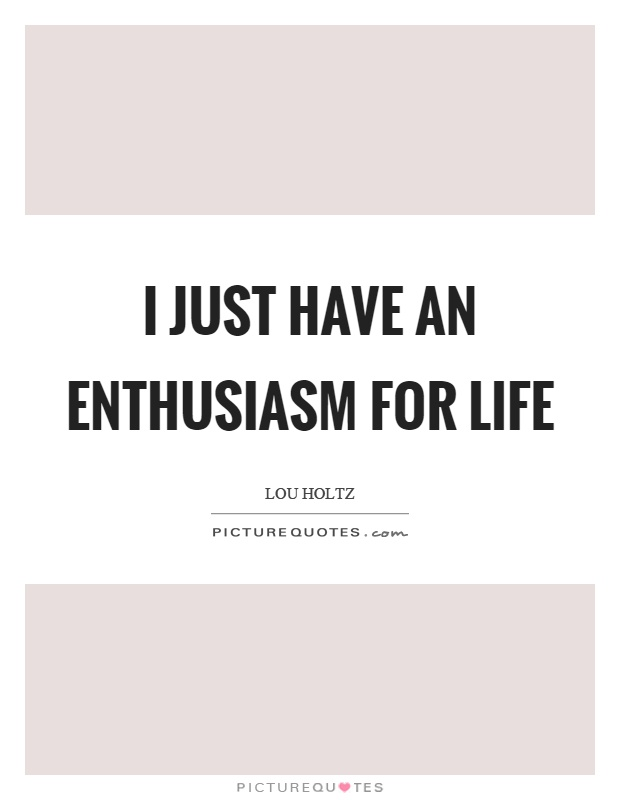 I just have an enthusiasm for life Picture Quote #1