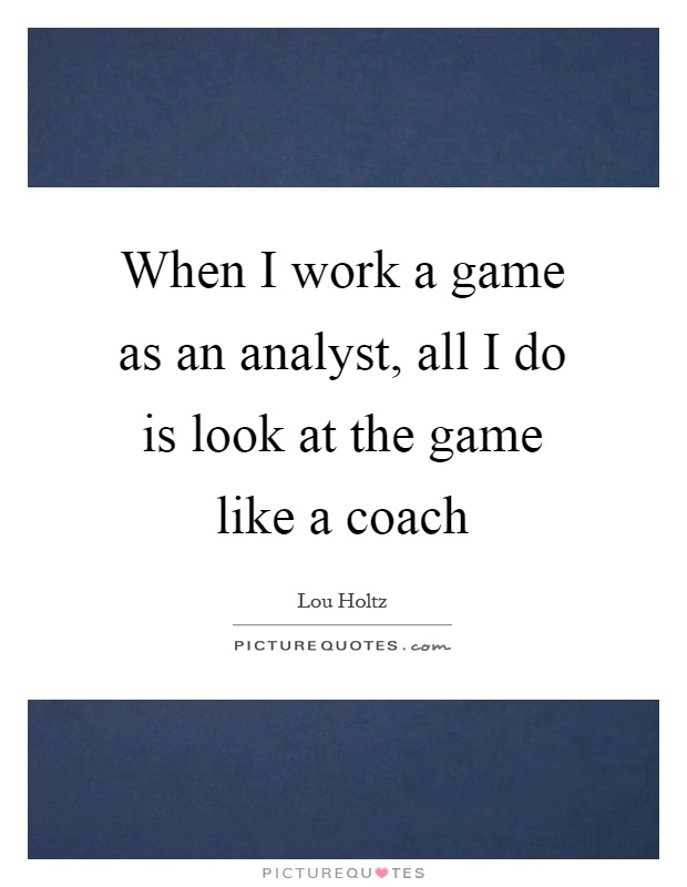 When I work a game as an analyst, all I do is look at the game like a coach Picture Quote #1