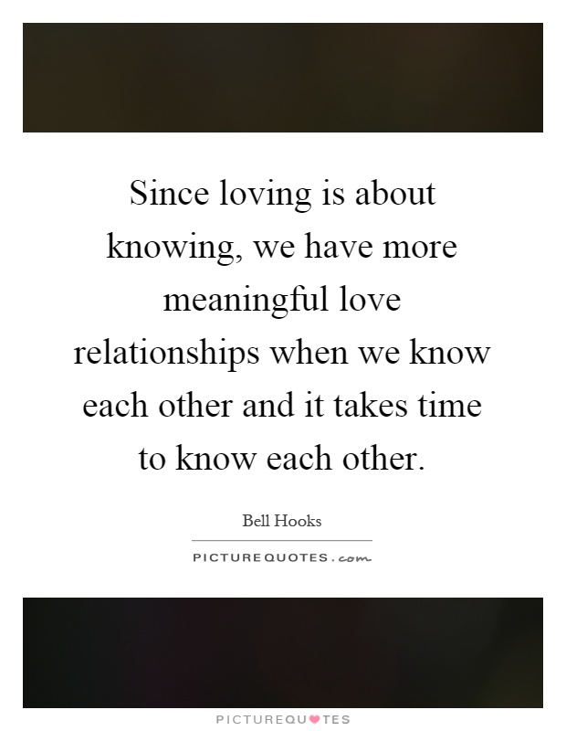 Since loving is about knowing, we have more meaningful love relationships when we know each other and it takes time to know each other Picture Quote #1