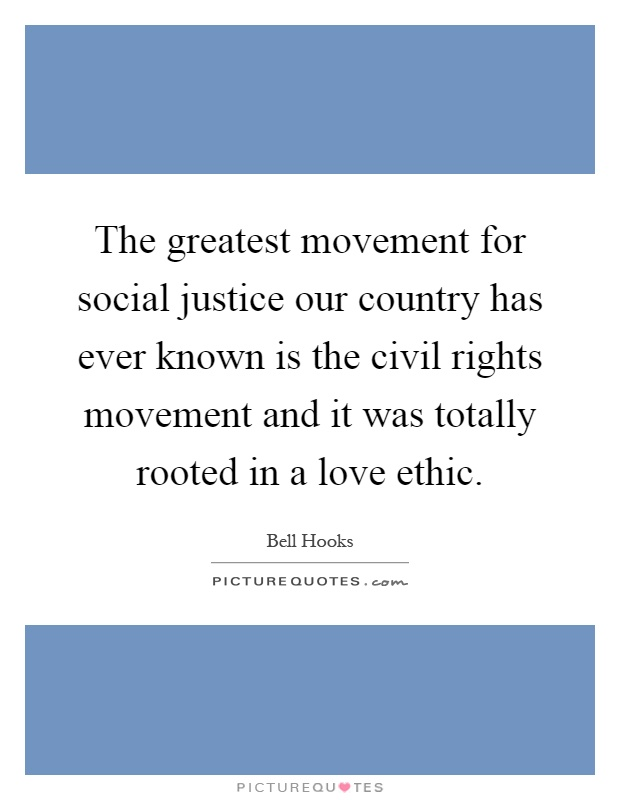 The greatest movement for social justice our country has ever known is the civil rights movement and it was totally rooted in a love ethic Picture Quote #1