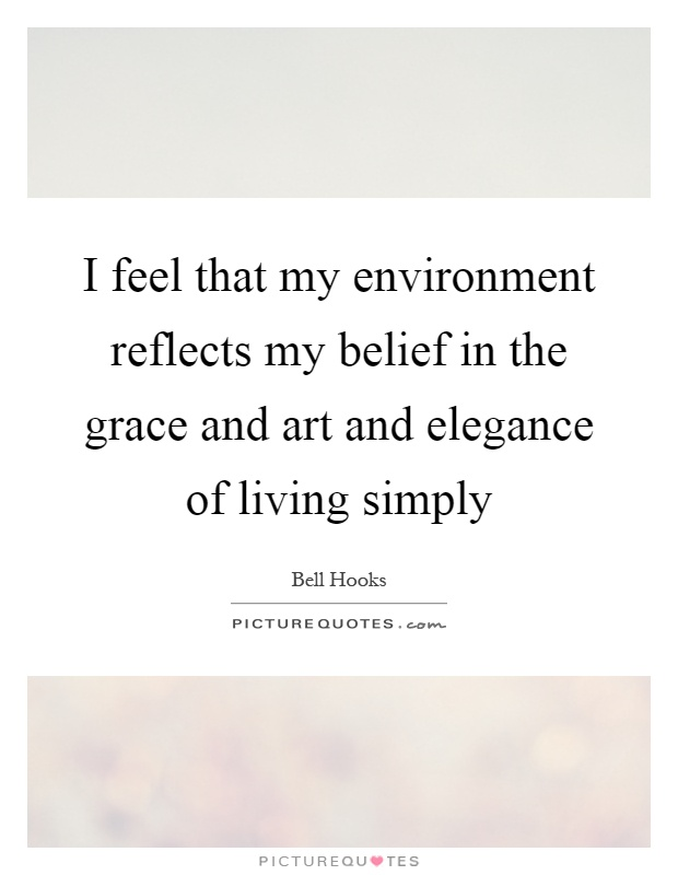 I feel that my environment reflects my belief in the grace and art and elegance of living simply Picture Quote #1