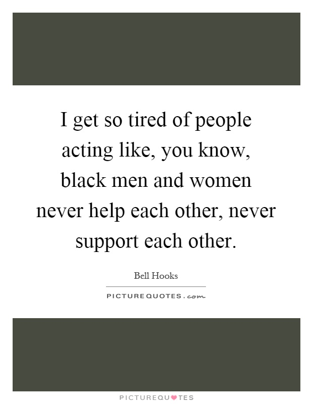 I get so tired of people acting like, you know, black men and women never help each other, never support each other Picture Quote #1