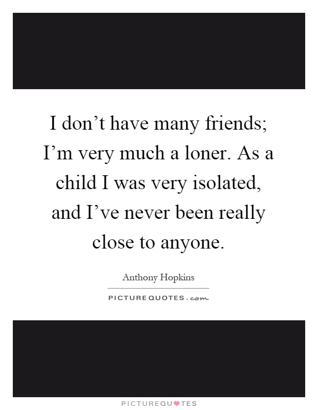 I don't have many friends; I'm very much a loner. As a child I was very isolated, and I've never been really close to anyone Picture Quote #1