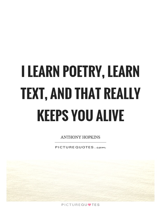 I learn poetry, learn text, and that really keeps you alive Picture Quote #1