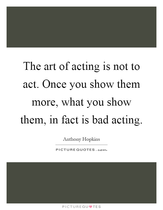 The art of acting is not to act. Once you show them more, what you show them, in fact is bad acting Picture Quote #1